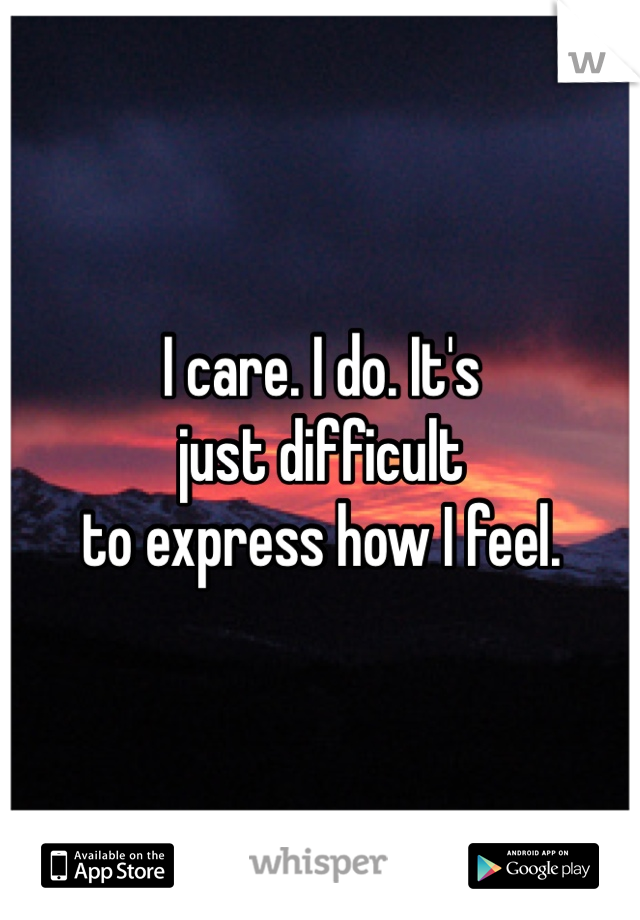 I care. I do. It's  just difficult  to express how I feel.