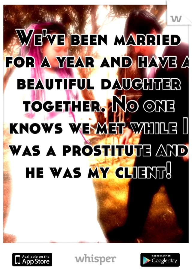We've been married for a year and have a beautiful daughter together. No one knows we met while I was a prostitute and he was my client!