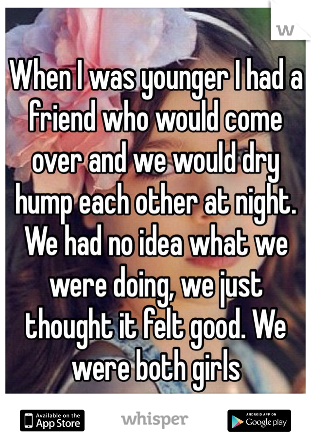 When I was younger I had a friend who would come over and we would dry hump each other at night. We had no idea what we were doing, we just thought it felt good. We were both girls