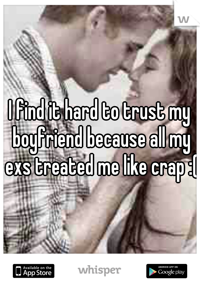 I find it hard to trust my boyfriend because all my exs treated me like crap :(