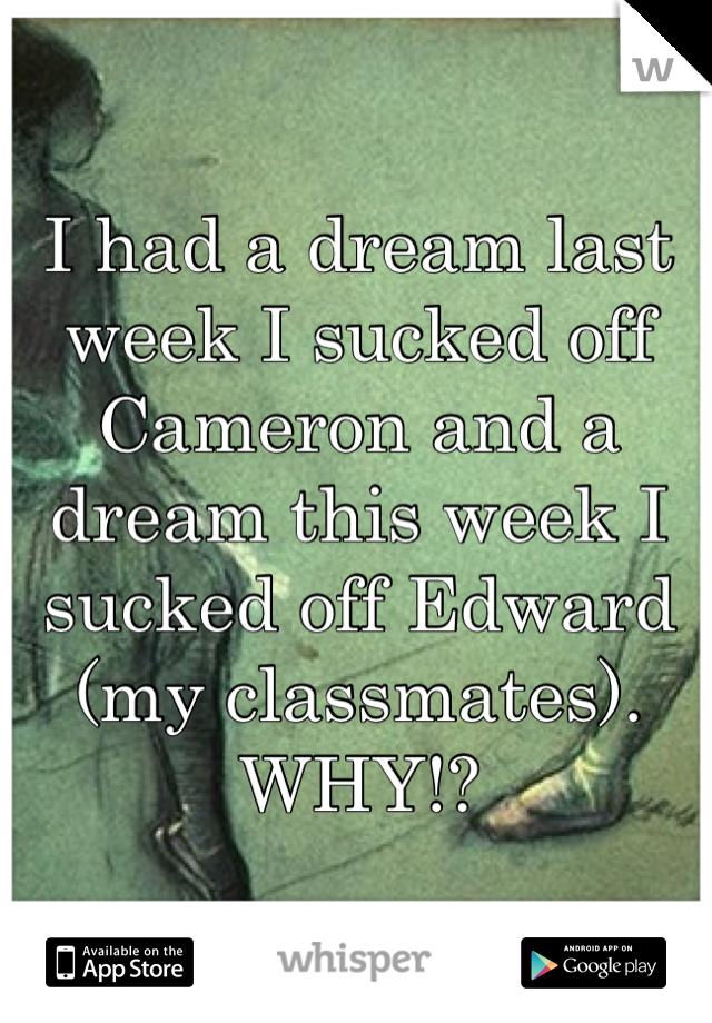 I had a dream last week I sucked off Cameron and a dream this week I sucked off Edward (my classmates). WHY!?