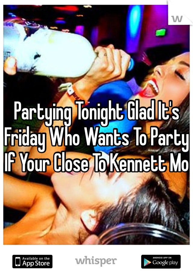 Partying Tonight Glad It's Friday Who Wants To Party If Your Close To Kennett Mo