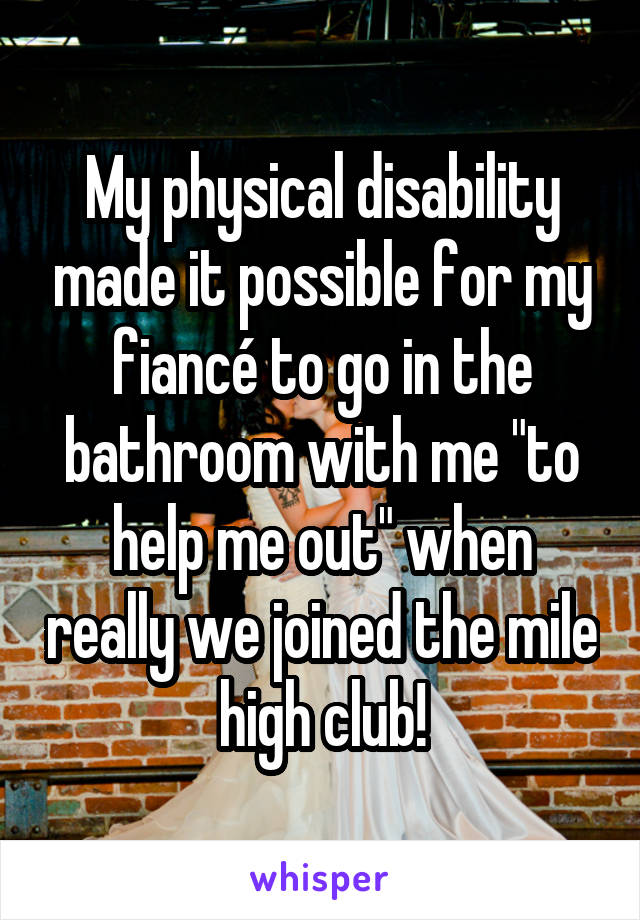"My physical disability made it possible for my fiancé to go in the bathroom with me ""to help me out"" when really we joined the mile high club!"