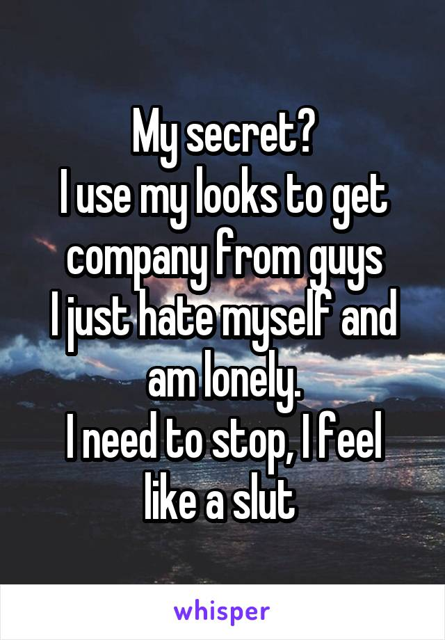 My secret? I use my looks to get company from guys I just hate myself and am lonely. I need to stop, I feel like a slut