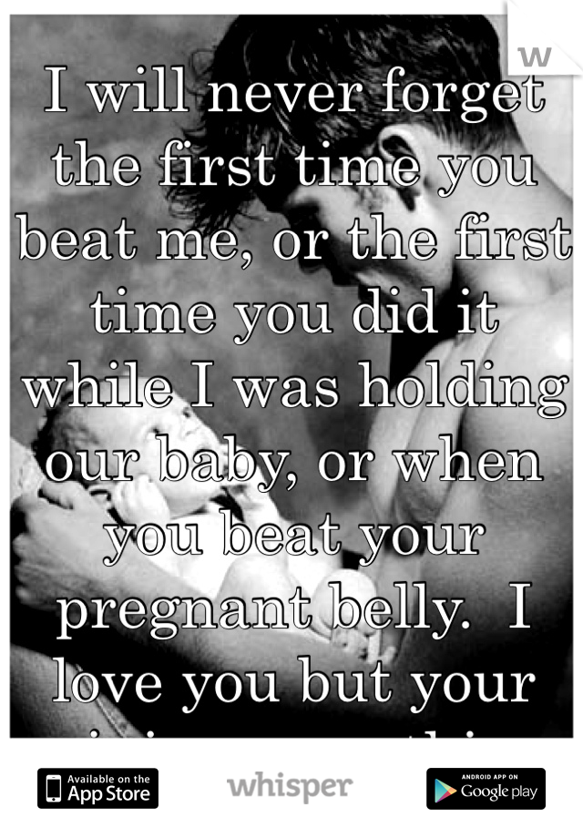 I will never forget the first time you beat me, or the first time you did it while I was holding our baby, or when you beat your pregnant belly.  I love you but your ruining everything.