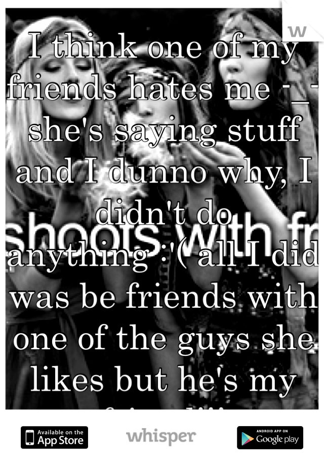 I think one of my friends hates me -_- she's saying stuff and I dunno why, I didn't do anything :'( all I did was be friends with one of the guys she likes but he's my friend!!!