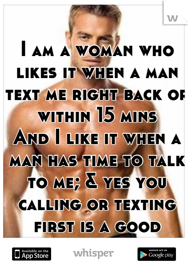I am a woman who likes it when a man text me right back or within 15 mins And I like it when a man has time to talk to me; & yes you calling or texting first is a good thing!!