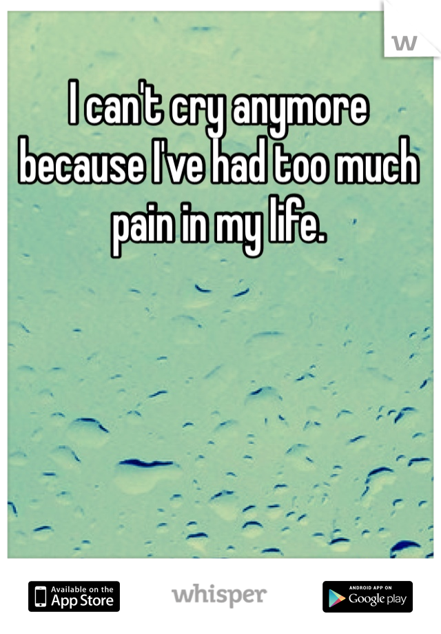 I can't cry anymore because I've had too much pain in my life.