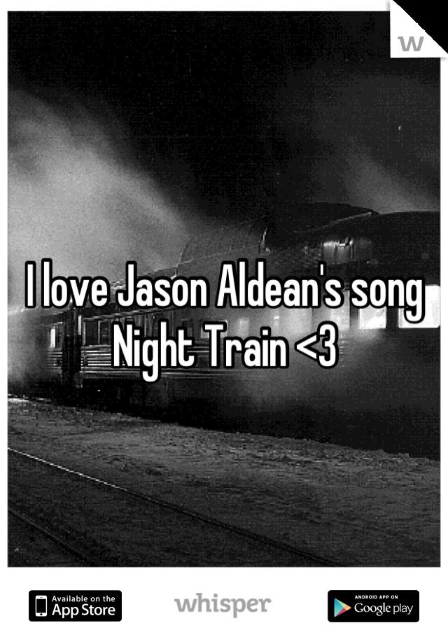 I love Jason Aldean's song Night Train <3