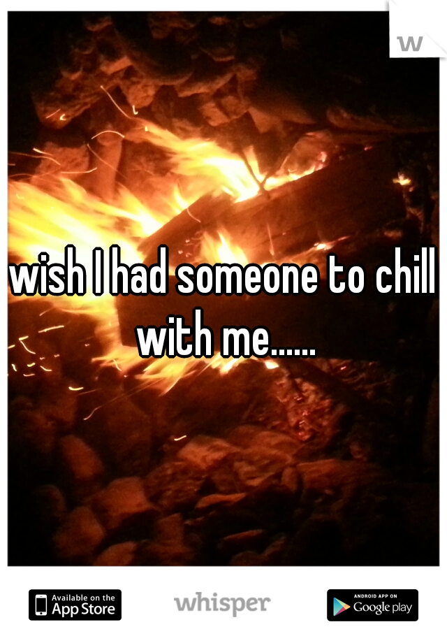 wish I had someone to chill with me......
