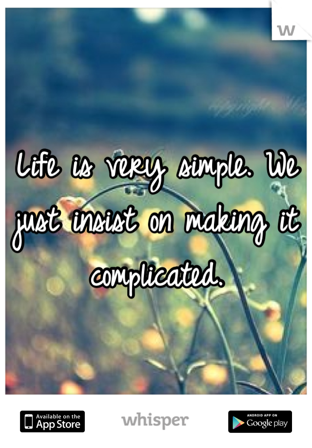 Life is very simple. We just insist on making it complicated.