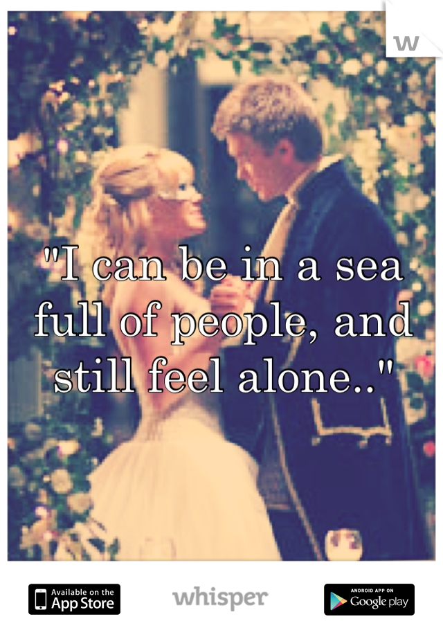 """""""I can be in a sea full of people, and still feel alone.."""""""