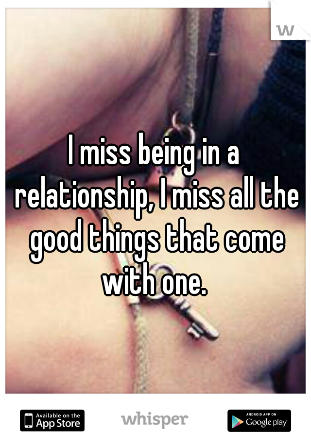 I miss being in a relationship, I miss all the good things that come with one.