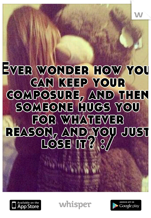 Ever wonder how you can keep your composure, and then someone hugs you for whatever reason, and you just lose it? :/