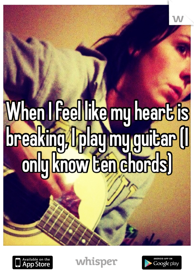 When I feel like my heart is breaking, I play my guitar (I only know ten chords)