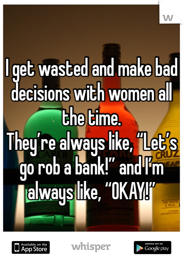 """I get wasted and make bad decisions with women all the time. They're always like, """"Let's go rob a bank!"""" and I'm always like, """"OKAY!"""""""