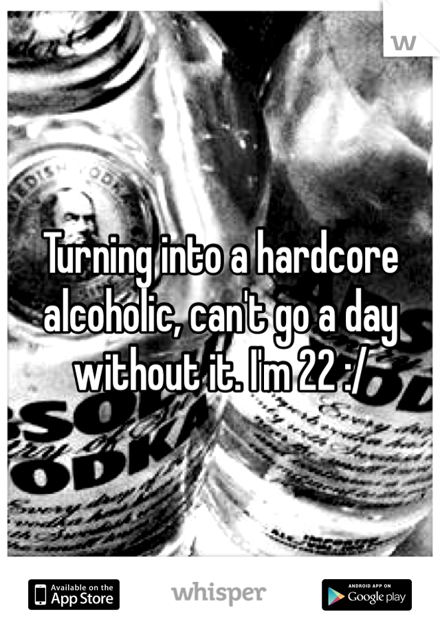 Turning into a hardcore alcoholic, can't go a day without it. I'm 22 :/