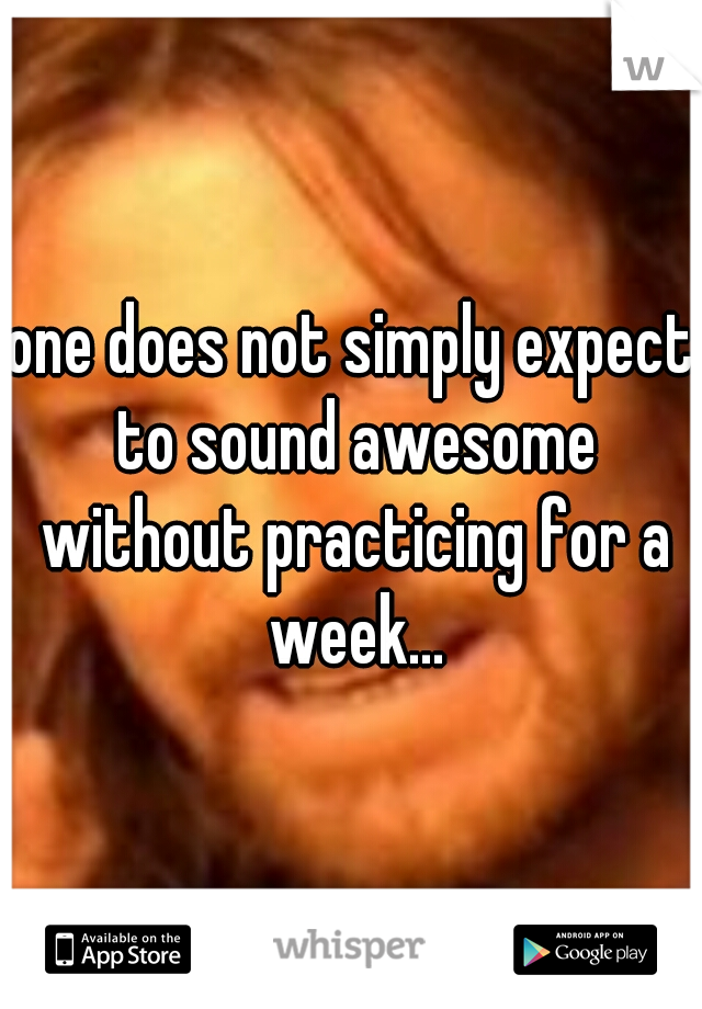 one does not simply expect to sound awesome without practicing for a week...