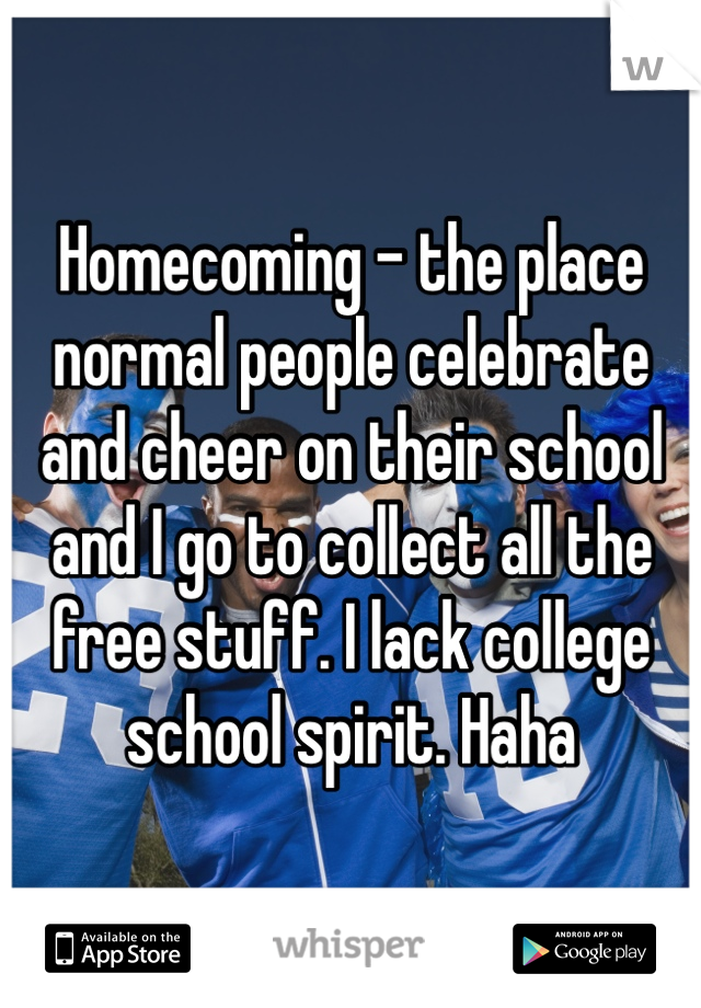 Homecoming - the place normal people celebrate and cheer on their school and I go to collect all the free stuff. I lack college school spirit. Haha