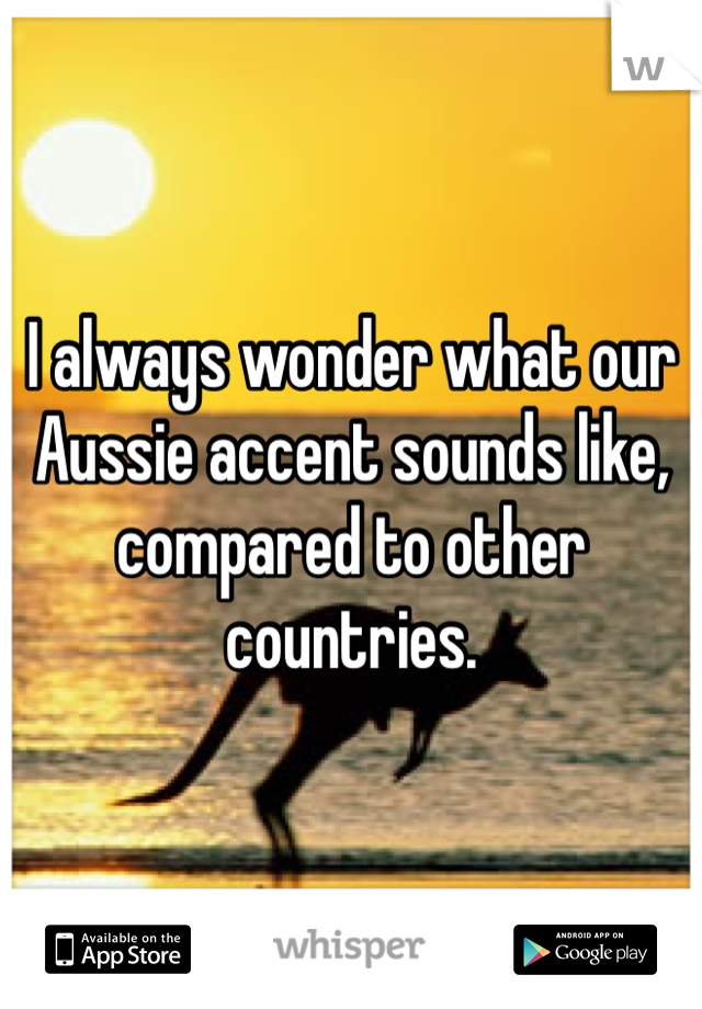 I always wonder what our Aussie accent sounds like, compared to other countries.