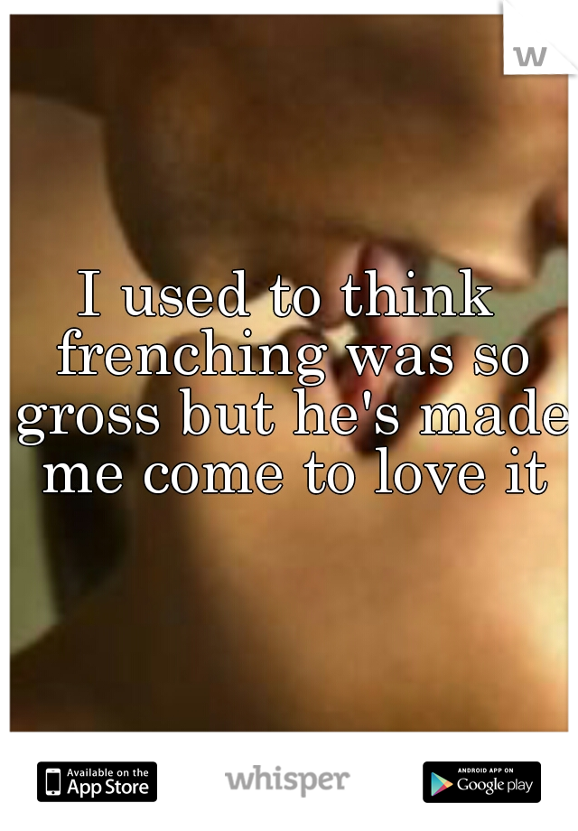 I used to think frenching was so gross but he's made me come to love it