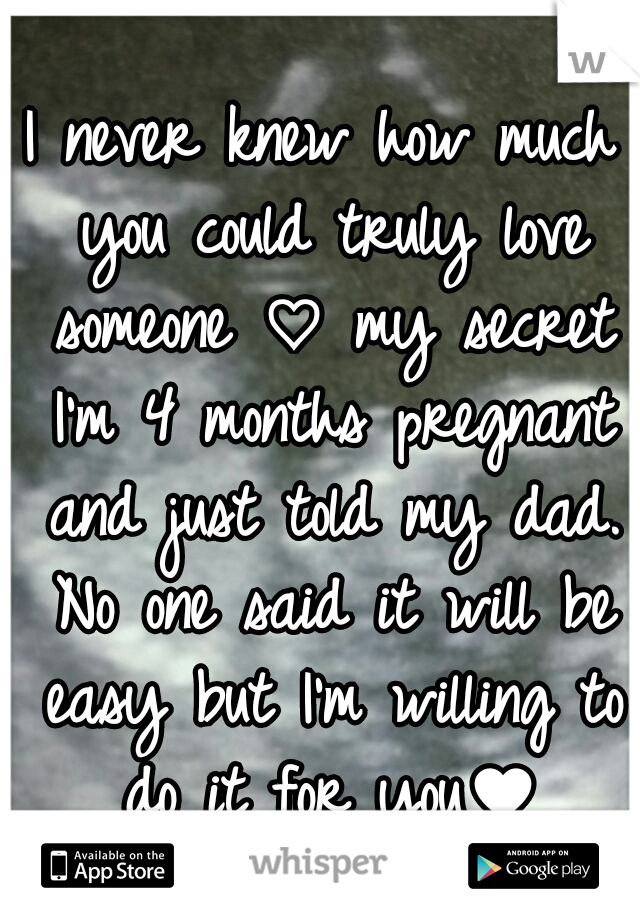 I never knew how much you could truly love someone ♡ my secret I'm 4 months pregnant and just told my dad. No one said it will be easy but I'm willing to do it for you♥