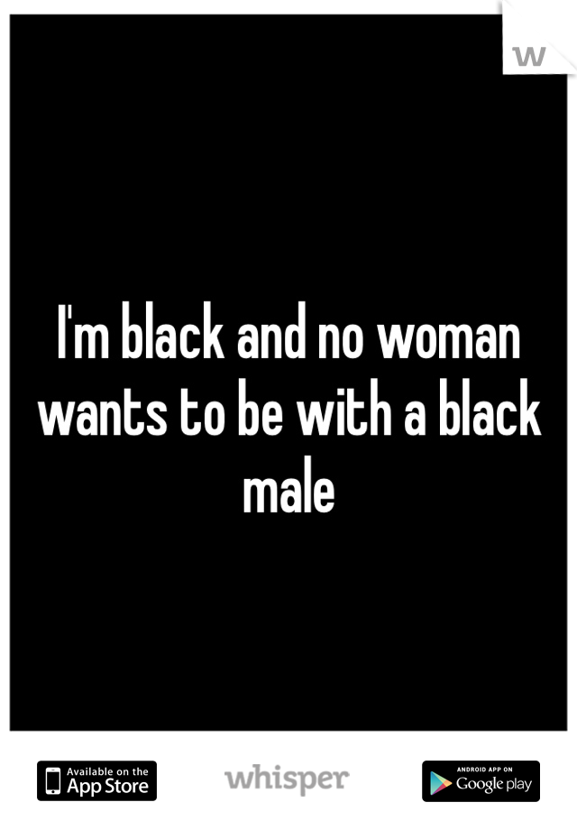 I'm black and no woman wants to be with a black male