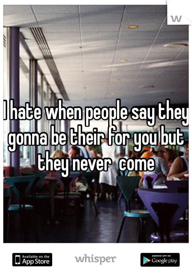 I hate when people say they gonna be their for you but they never  come