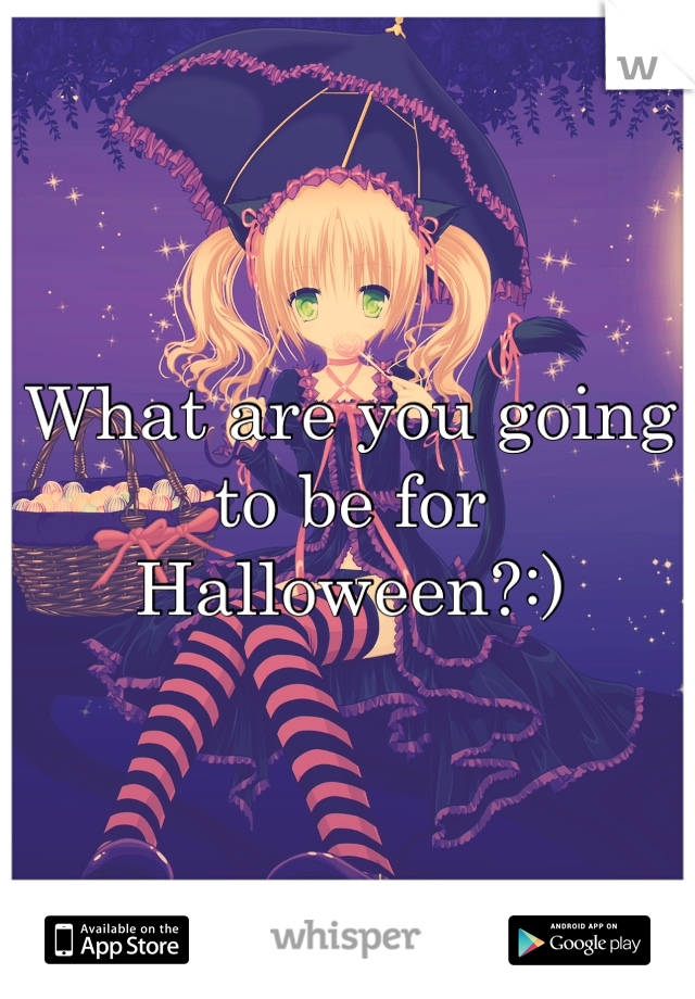 What are you going to be for Halloween?:)