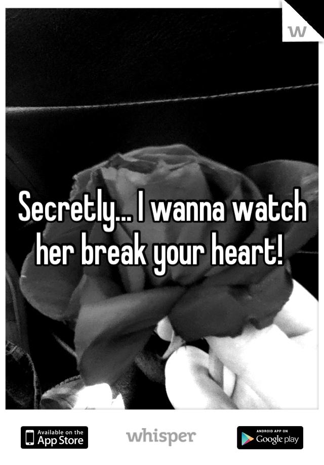 Secretly... I wanna watch her break your heart!