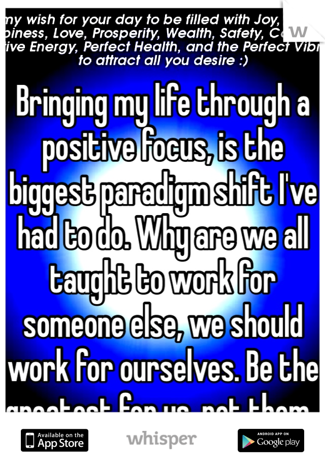 Bringing my life through a positive focus, is the biggest paradigm shift I've had to do. Why are we all taught to work for someone else, we should work for ourselves. Be the greatest for us, not them..
