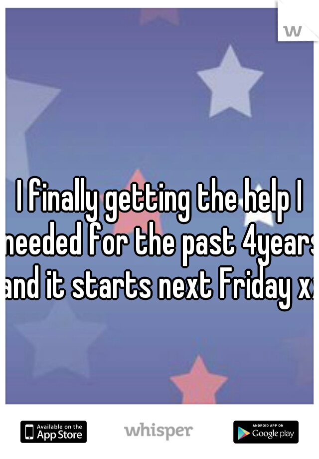I finally getting the help I needed for the past 4years and it starts next Friday xx