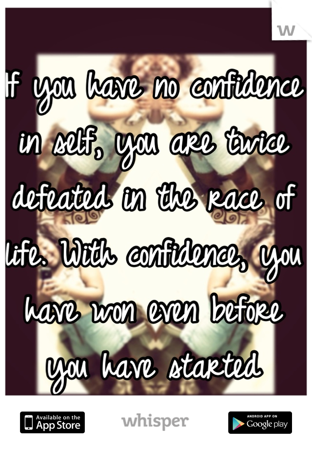 If you have no confidence in self, you are twice defeated in the race of life. With confidence, you have won even before you have started