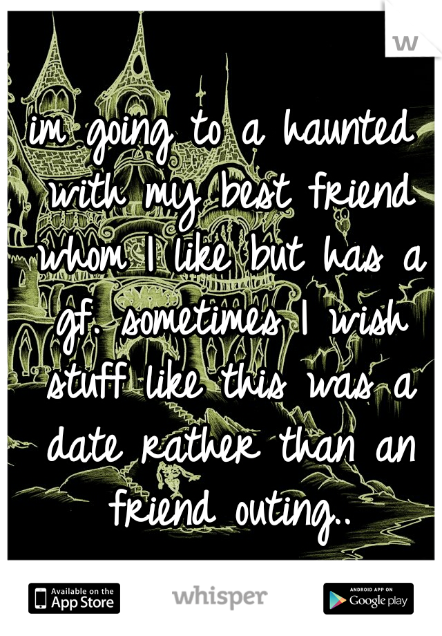 im going to a haunted with my best friend whom I like but has a gf. sometimes I wish stuff like this was a date rather than an friend outing..