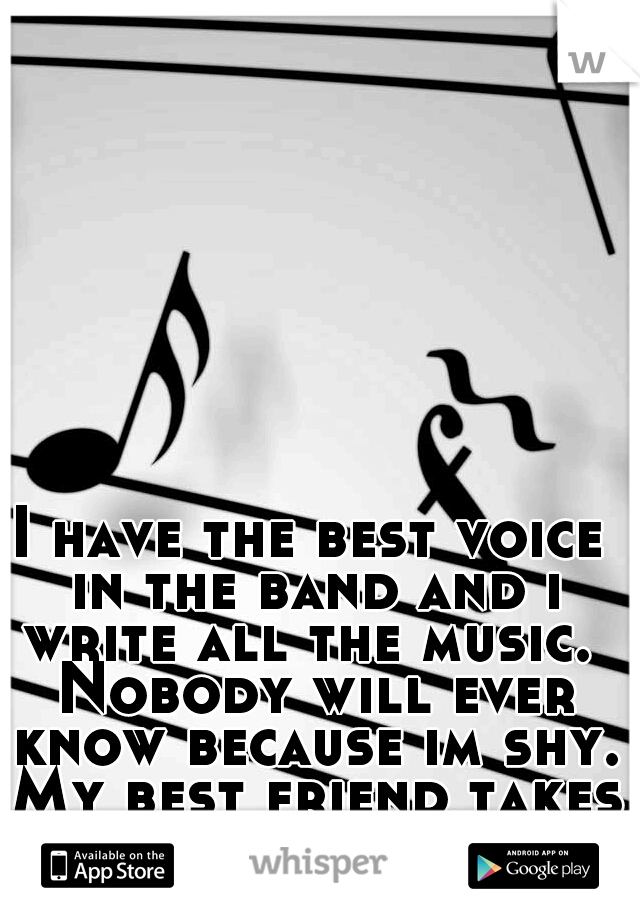 I have the best voice in the band and i write all the music.  Nobody will ever know because im shy. My best friend takes all the credit.