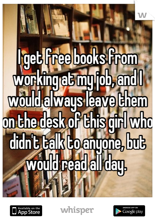 I get free books from working at my job, and I would always leave them on the desk of this girl who didn't talk to anyone, but would read all day.
