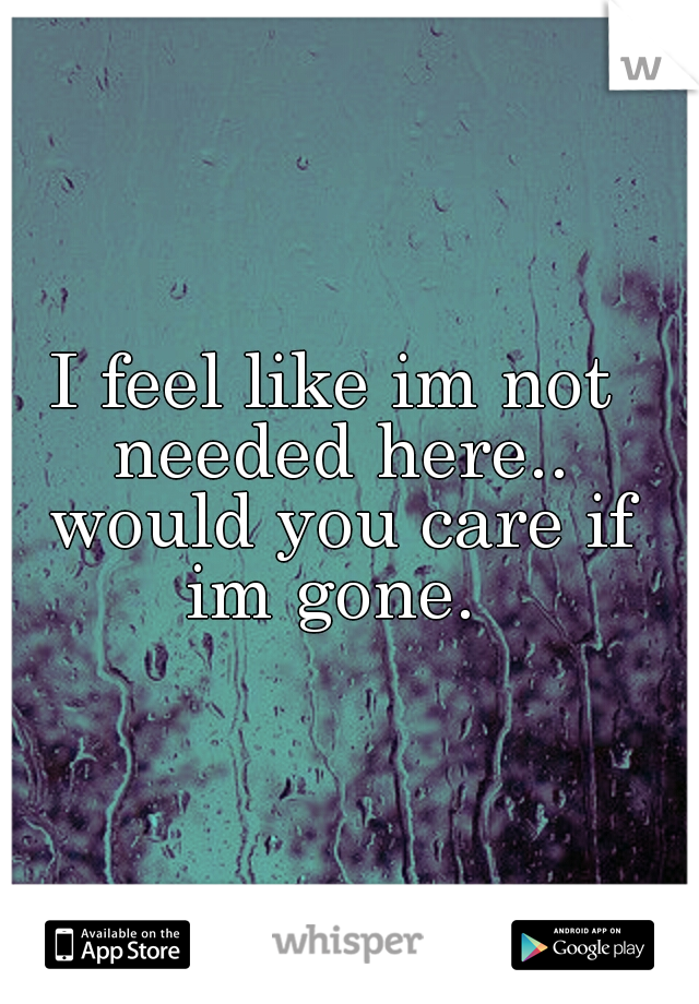 I feel like im not needed here.. would you care if im gone.