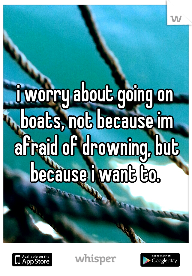 i worry about going on boats, not because im afraid of drowning, but because i want to.