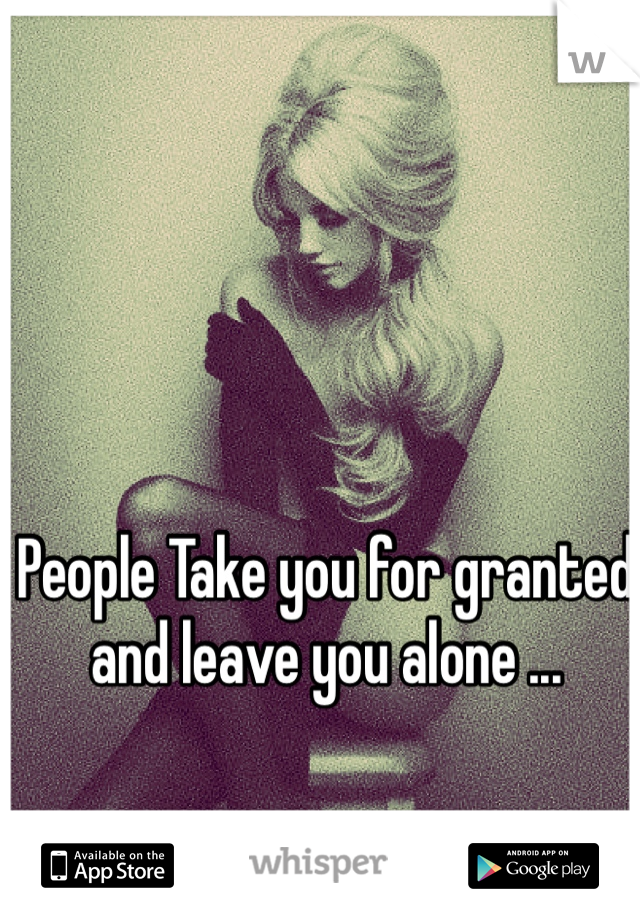 People Take you for granted and leave you alone ...