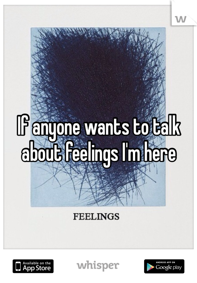 If anyone wants to talk about feelings I'm here