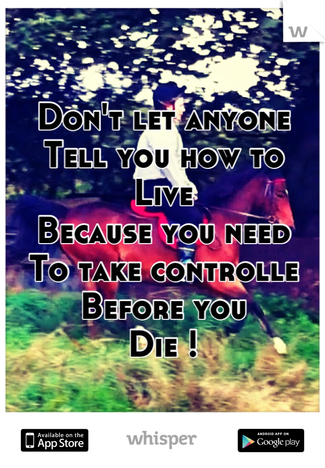 Don't let anyone Tell you how to Live Because you need To take controlle Before you Die !