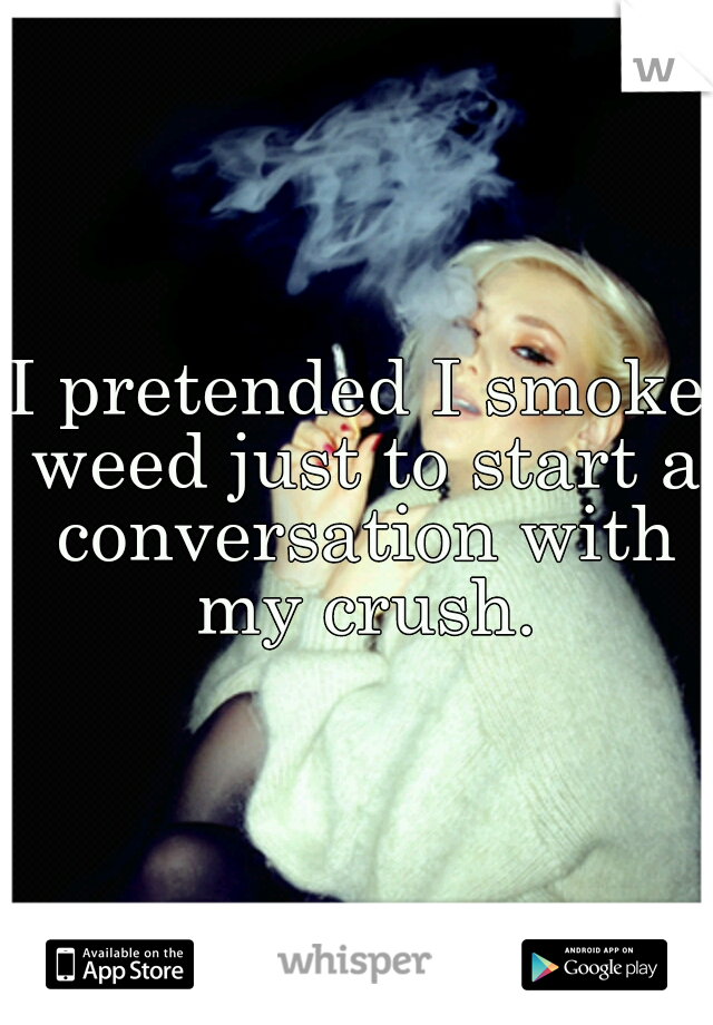 I pretended I smoke weed just to start a conversation with my crush.
