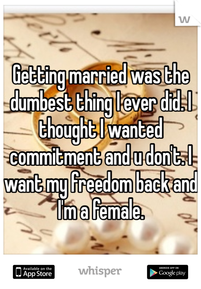 Getting married was the dumbest thing I ever did. I thought I wanted commitment and u don't. I want my freedom back and I'm a female.