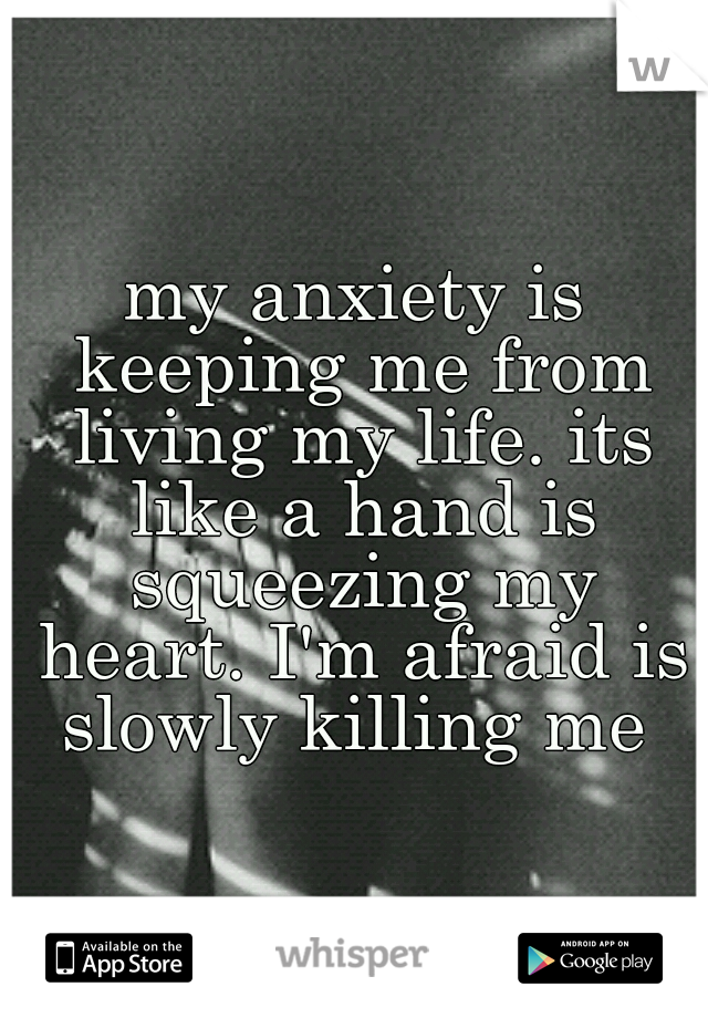 my anxiety is keeping me from living my life. its like a hand is squeezing my heart. I'm afraid is slowly killing me