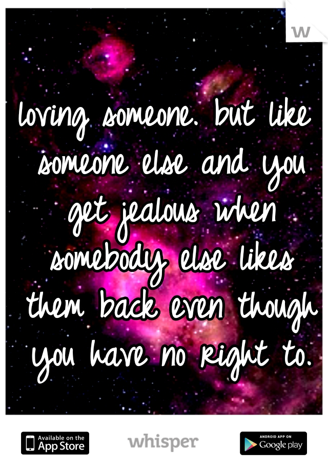 loving someone. but like someone else and you get jealous when somebody else likes them back even though you have no right to.