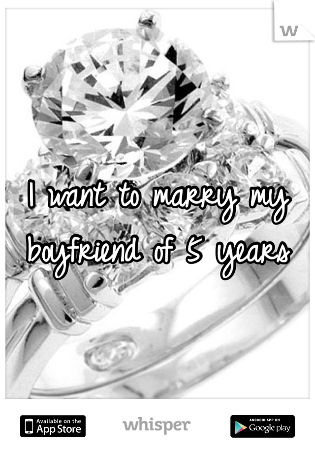 I want to marry my boyfriend of 5 years
