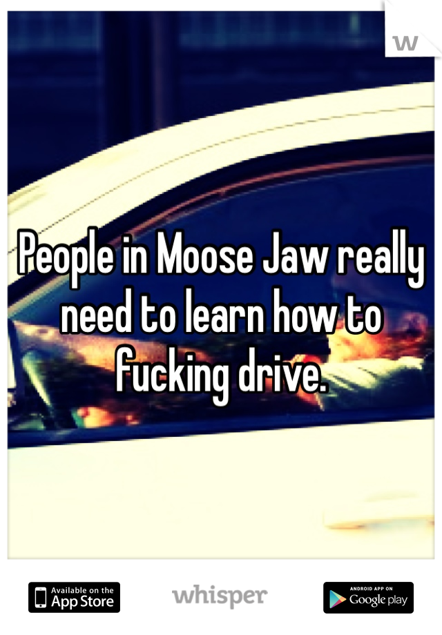 People in Moose Jaw really need to learn how to fucking drive.