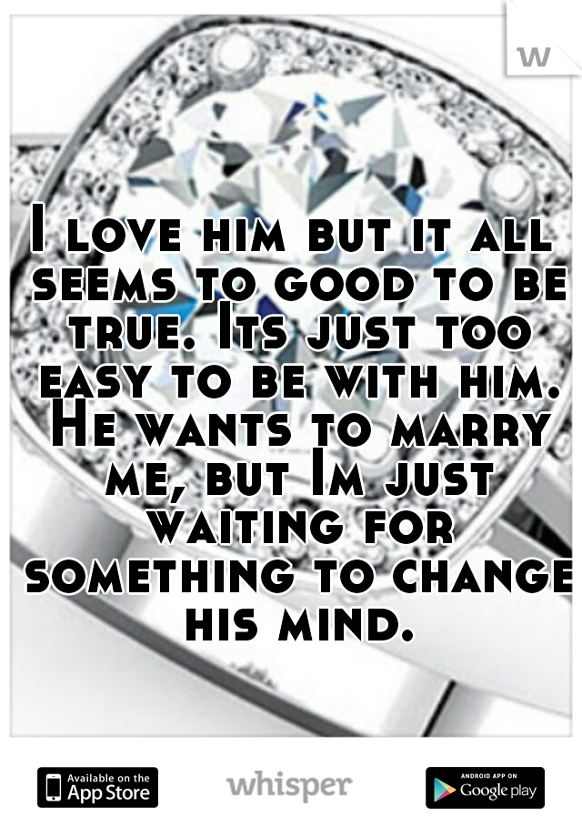 I love him but it all seems to good to be true. Its just too easy to be with him. He wants to marry me, but Im just waiting for something to change his mind.