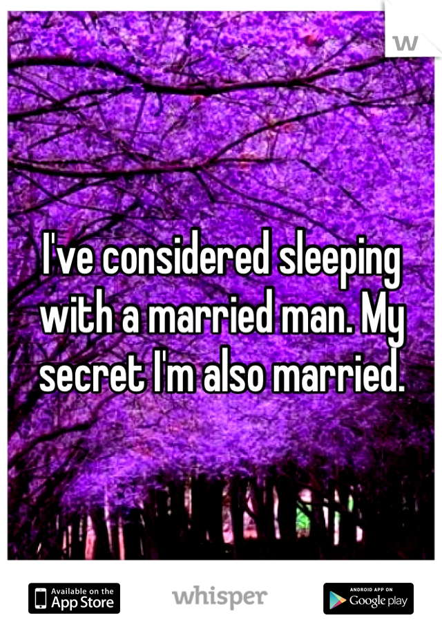 I've considered sleeping with a married man. My secret I'm also married.