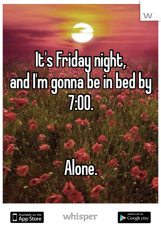It's Friday night,  and I'm gonna be in bed by 7:00.     Alone.
